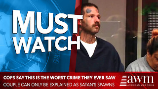Cops Say It's The Worst Crime They Ever Saw, Couple Can Only Be Explained As Satan's Spawns - Video