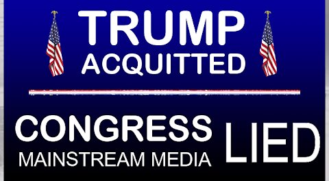 TRUMP ACQUITTED * CONGRESS & MSM LIED