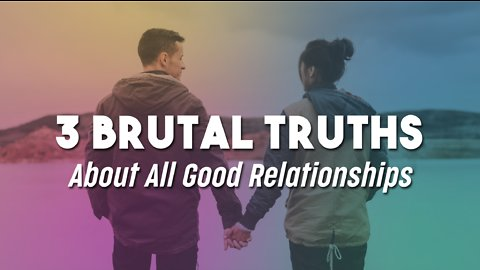 3 Brutal Truths About All Good Relationships