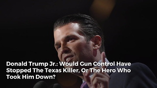 Donald Trump Jr.: Would Gun Control Have Stopped The Texas Killer, Or The Hero Who Took Him Down? - Video