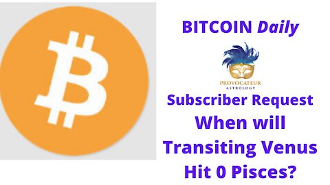 Bitcoin Daily - Subscriber Request-When Will Transiting Venus Hit 0 Pisces?