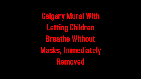 Calgary Mural With Letting Children Breathe Without Masks, Immediately Removed 5-8-2021