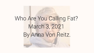 Who Are You Calling Fat? March 3, 2021 By Anna Von Reitz