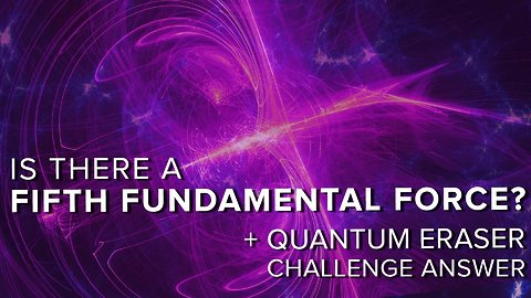 Is There a Fifth Fundamental Force? + Quantum Eraser Answer
