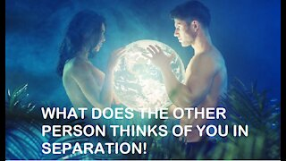 WHAT DOES THE OTHER PERSON THINKS OF YOU IN SEPARATION! TIMELESS!