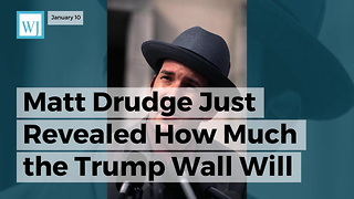 Matt Drudge Just Revealed How Much The Trump Wall Will Really Cost Us Taxpayers - Video