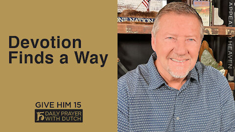 Devotion Finds a Way | Give Him 15: Daily Prayer with Dutch | May 5