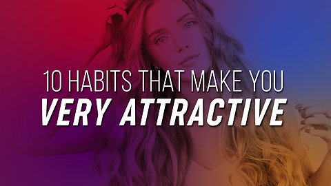 10 Habits That Make You Very Attractive