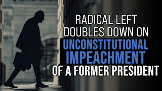 Radical Left Doubles Down on Unconstitutional Impeachment of a Former President