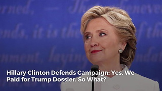 Hillary Clinton Defends Campaign: Yes, We Paid for Trump Dossier. So What? - Video