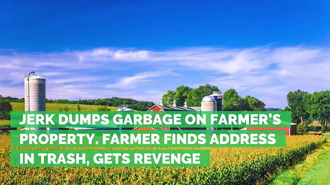 Jerk Dumps Garbage on Farmer's Property. Farmer Finds Address in Trash, Gets Revenge