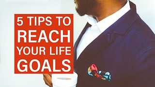 5 Tips to Reach Your Life Goals - Video