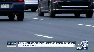 Woman recounts being grabbed, dragged in LoDo - Video