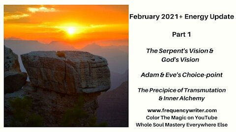 February 2021: The Serpent's Vision, God's Vision, Adam&Eve Choicepoints, Precipice of Transmutation