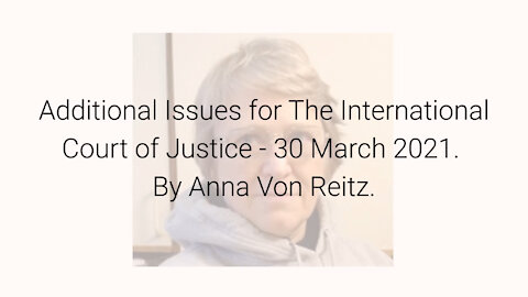 Additional Issues for The International Court of Justice - 30 March 2021 By Anna Von Reitz