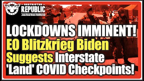Interstate LOCKDOWNS IMMINENT! EO Blitzkrieg Biden Now Suggests New 'Land' COVID Checkpoints!