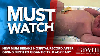 New mum breaks hospital record after giving birth to gigantic 12lb 6oz baby - Video