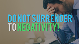 Do Not Surrender to Negativity! - Video