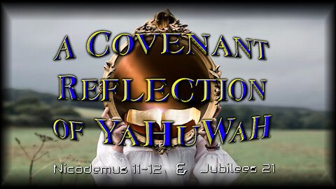 "YOU ARE A ""Covenant Reflection"" Of YaHuWaH also Nicodemus 11-12 and Jubilees 21"