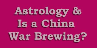 Astrology and is a China War Brewing?