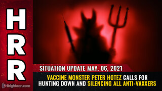 Situation Update, 05/06/21 - Vaccine monster Peter Hotez calls for hunting down all anti-vaxxers