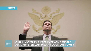 O'Reilly Offers A Fact Everyone Missed Amid 'Hysterical' Media Focus On Comey - Video