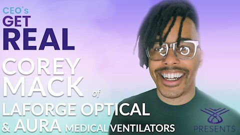 CEOs Get Real: Episode 13 - Corey Mack, CEO, LaForge Optical & Aura Medical Ventilators