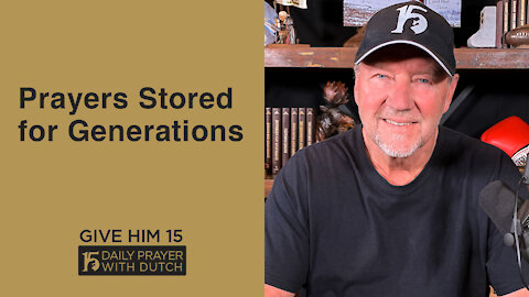 Prayers Stored for Generations | Give Him 15: Daily Prayer with Dutch | May 2