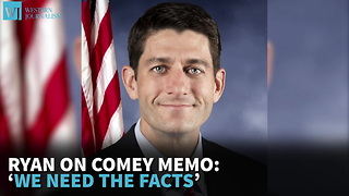 Ryan On Comey Memo: 'We Need The Facts' - Video