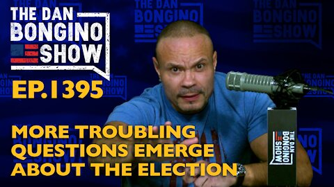Ep. 1395 More Troubling Questions Emerge About the Election - The Dan Bongino Show
