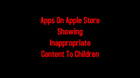 Apps On Apple Store Showing Inappropriate Content To Children 5-7-2021