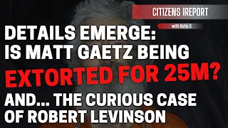 Is Rep. Matt Gaetz Being Extorted for $25 M? And...The Curious Case of Robert Levinson
