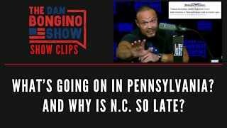 What's going on in Pennsylvania? And Why Is N.C. So Late? - Dan Bongino Show Clips