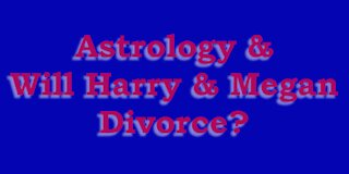 Astrology & Will Prince Harry and Megan Markle Divorce?