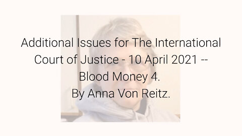 Additional Issues for The International Court of Justice-10 Apr 2021-Blood Money 4 By Anna Von Reitz
