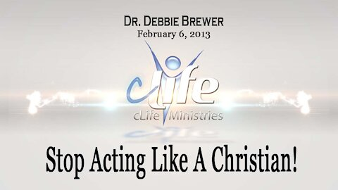 """Stop Acting Like A Christian!"" Debbie Brewer February 6, 2013"