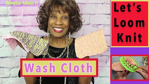 Let's Loom Knit A Wash Cloth - Loom Knitting With Wambui Made It
