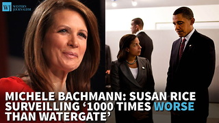 Bachmann: Susan Rice Surveilling '1000 Times Worse Than Watergate' - Video