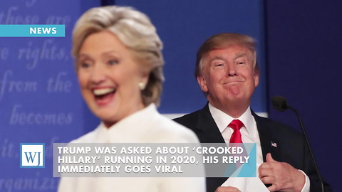 Trump Was Asked About 'Crooked Hillary' Running In 2020, His Reply Immediately Goes Viral