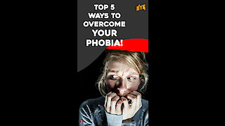 Top 5 Ways To Overcome Your Phobia *