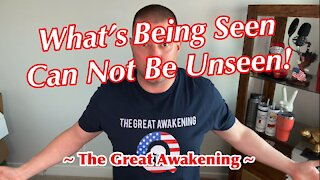 What's Being Seen Can Not Be Unseen ~ The Great Awakening ~