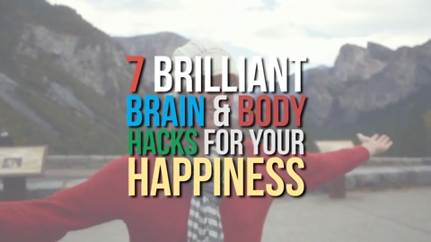 7 Brilliant Brain & Body Hacks for your Happiness