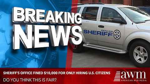 Sheriff's Department Is Being Fined $10,000 For Only Hiring U.S. Citizens. Is This Fair?