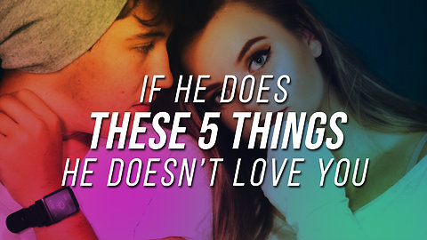 If He Does These 5 Things, He Doesn't Love You