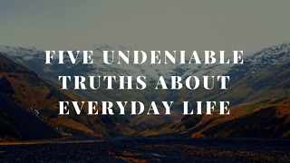 Five Undeniable Truths about Everyday Life - Video