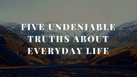 Five Undeniable Truths about Everyday Life
