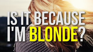 Is It Because I'm Blonde?