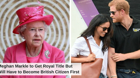 Meghan Markle to Get Royal Title But Will Have to Become British Citizen First