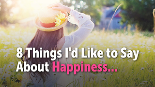 8 Things I'd Like to Say About Happiness... - Video