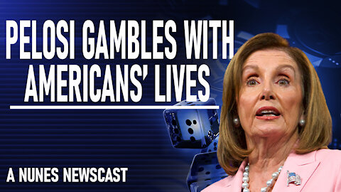 Nunes Newscast: Pelosi Gambles with American Lives